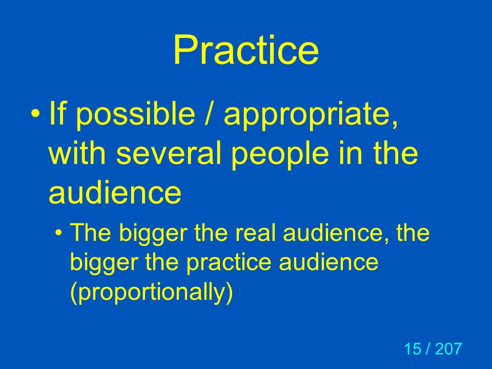 15 / 207 Practice If possible / appropriate, with several people in the audience The bigger the real audience, the bigger the practice audience (propo