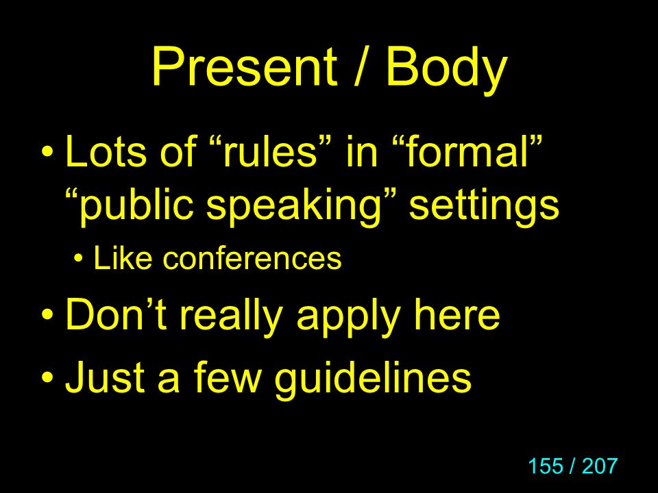 155 / 207 Present / Body Lots of rules in formal public speaking settings Like conferences Dont really apply here Just a few guidelines