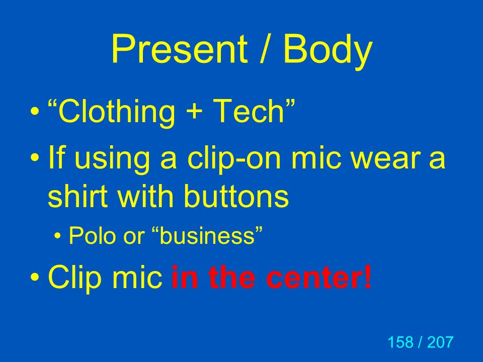 158 / 207 Present / Body Clothing + Tech If using a clip-on mic wear a shirt with buttons Polo or business Clip mic in the center!
