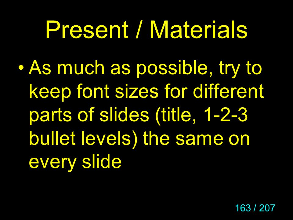 163 / 207 Present / Materials As much as possible, try to keep font sizes for different parts of slides (title, 1-2-3 bullet levels) the same on every