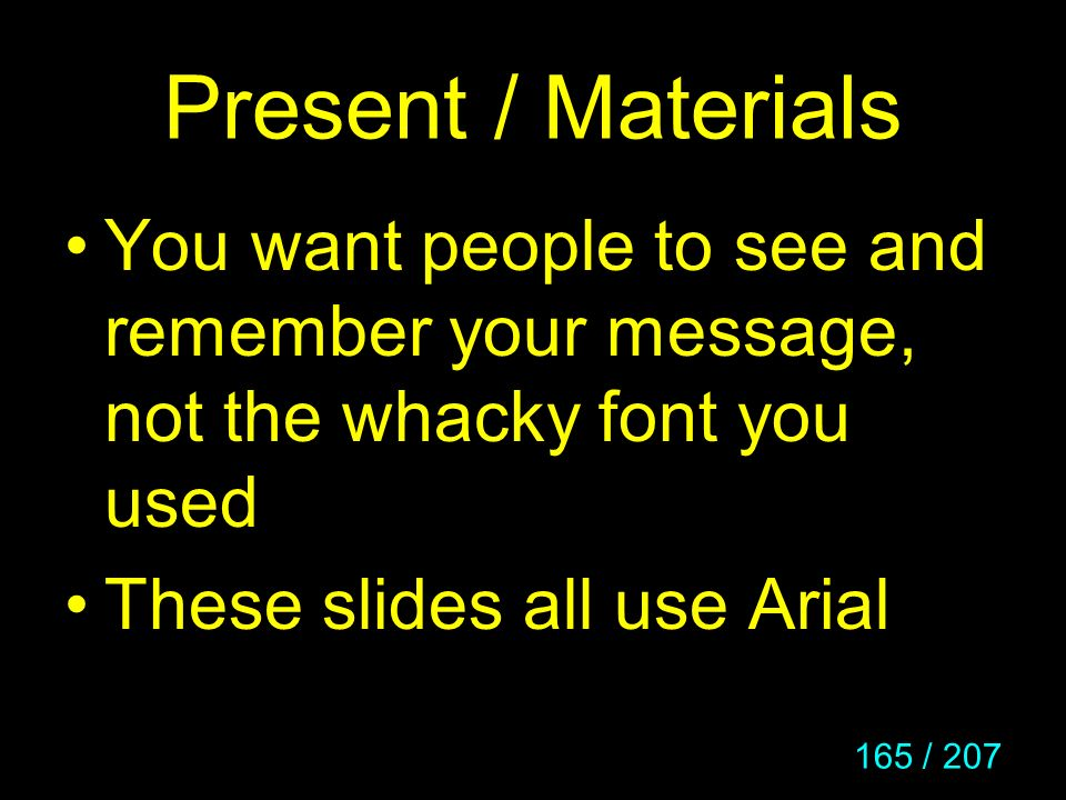 165 / 207 Present / Materials You want people to see and remember your message, not the whacky font you used These slides all use Arial