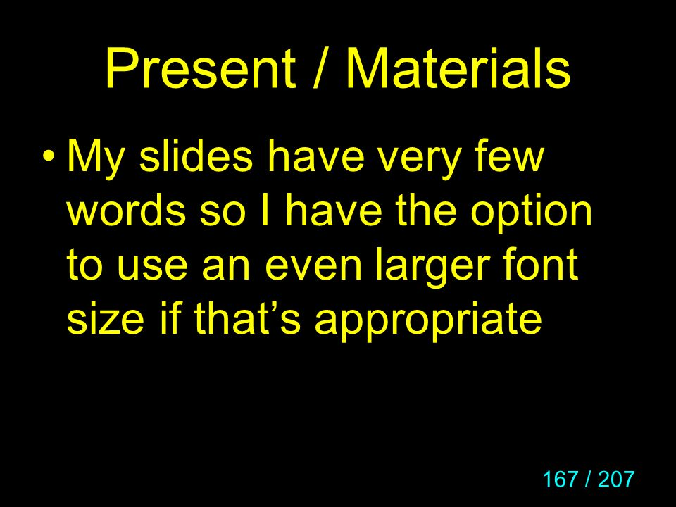 167 / 207 Present / Materials My slides have very few words so I have the option to use an even larger font size if thats appropriate