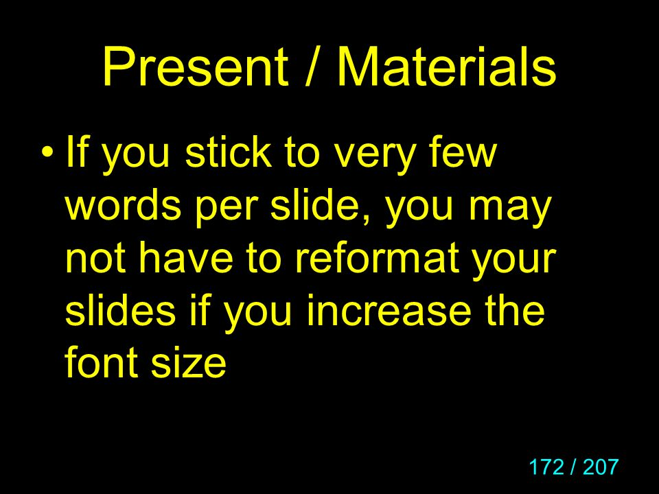 172 / 207 Present / Materials If you stick to very few words per slide, you may not have to reformat your slides if you increase the font size