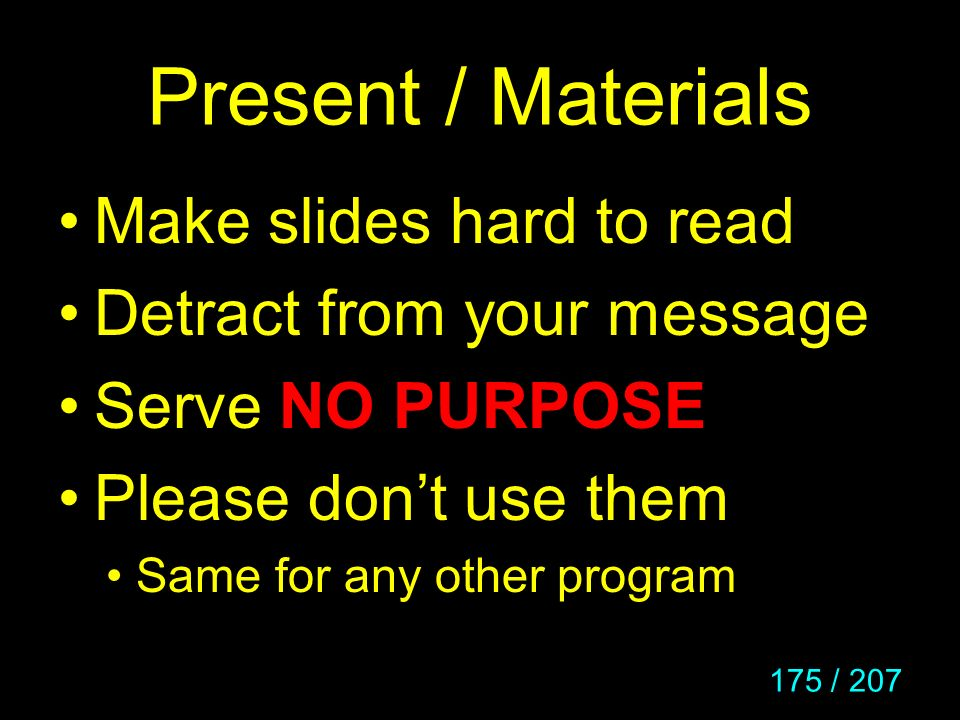 175 / 207 Present / Materials Make slides hard to read Detract from your message Serve NO PURPOSE Please dont use them Same for any other program