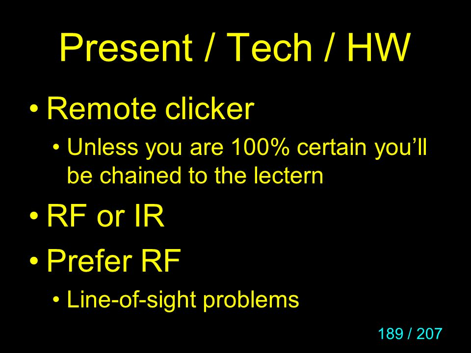 189 / 207 Present / Tech / HW Remote clicker Unless you are 100% certain youll be chained to the lectern RF or IR Prefer RF Line-of-sight problems