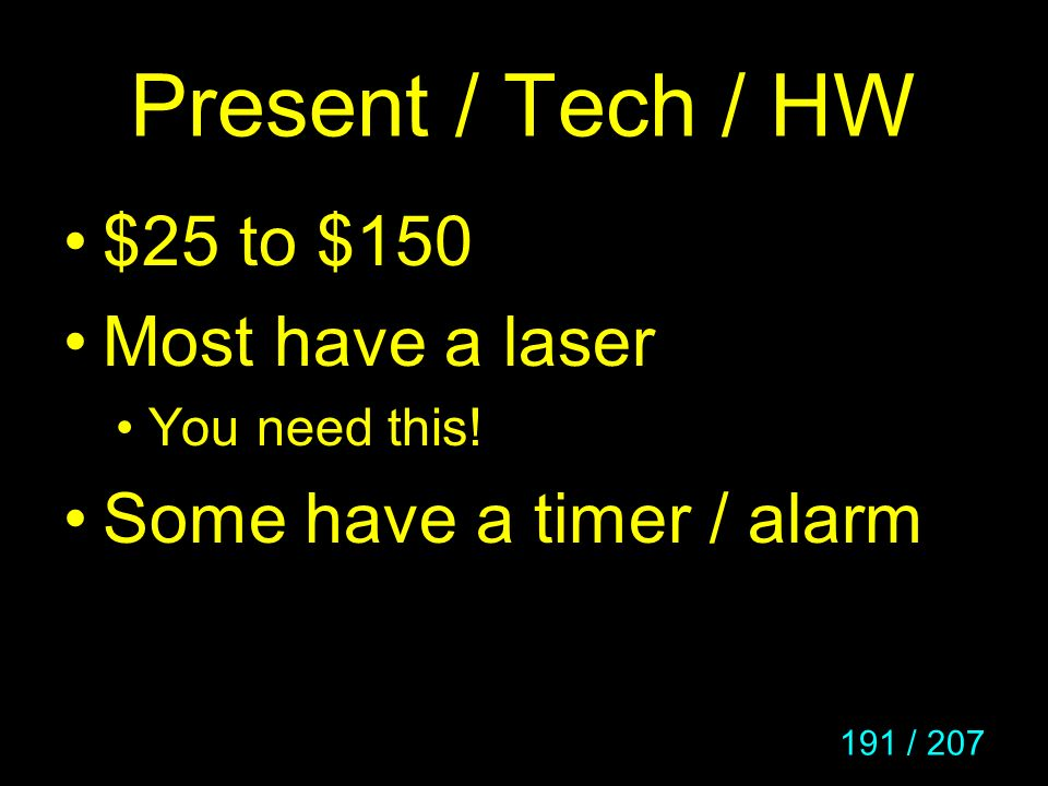 191 / 207 Present / Tech / HW $25 to $150 Most have a laser You need this! Some have a timer / alarm