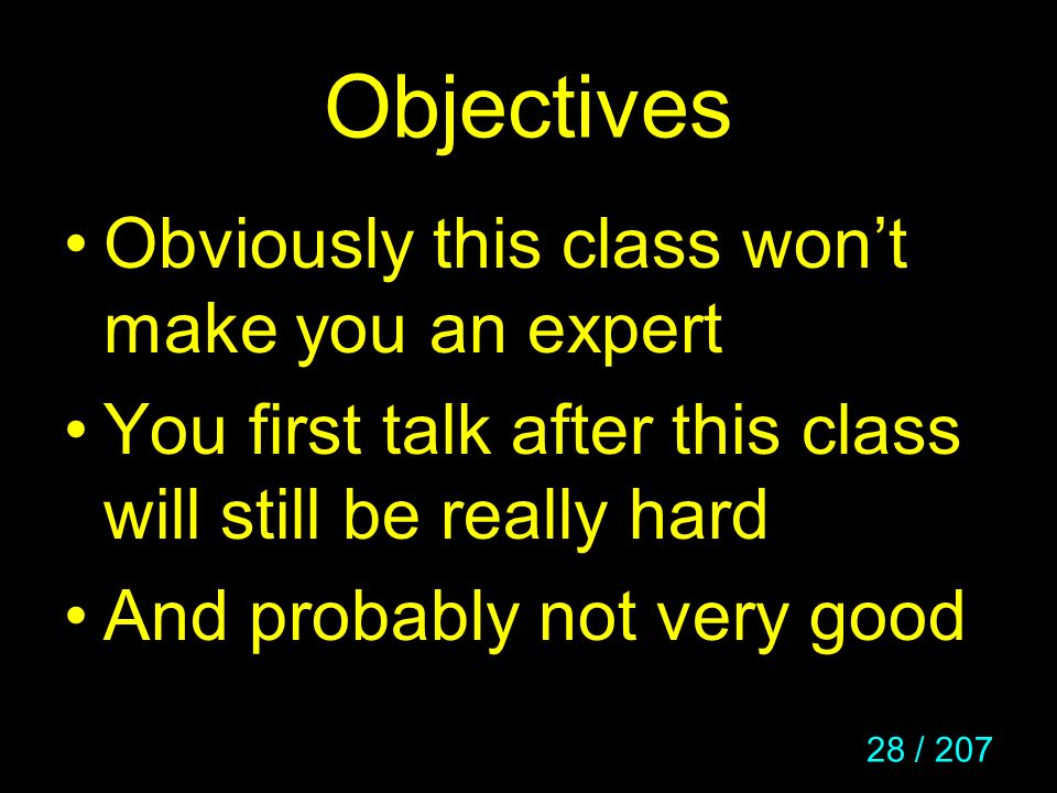 28 / 207 Objectives Obviously this class wont make you an expert You first talk after this class will still be really hard And probably not very good