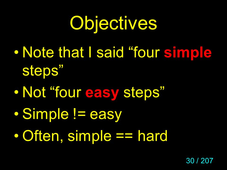 30 / 207 Objectives Note that I said four simple steps Not four easy steps Simple != easy Often, simple == hard