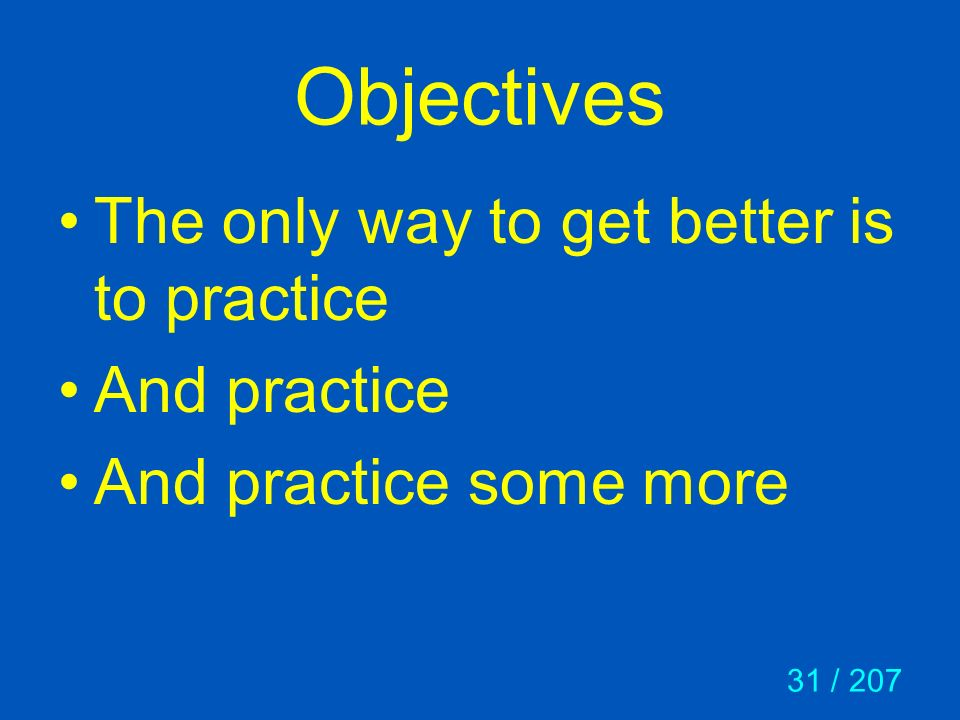 31 / 207 Objectives The only way to get better is to practice And practice And practice some more