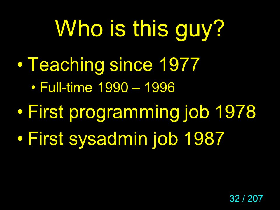 32 / 207 Who is this guy? Teaching since 1977 Full-time 1990 – 1996 First programming job 1978 First sysadmin job 1987