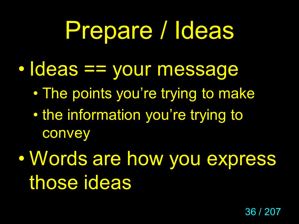 36 / 207 Prepare / Ideas Ideas == your message The points youre trying to make the information youre trying to convey Words are how you express those