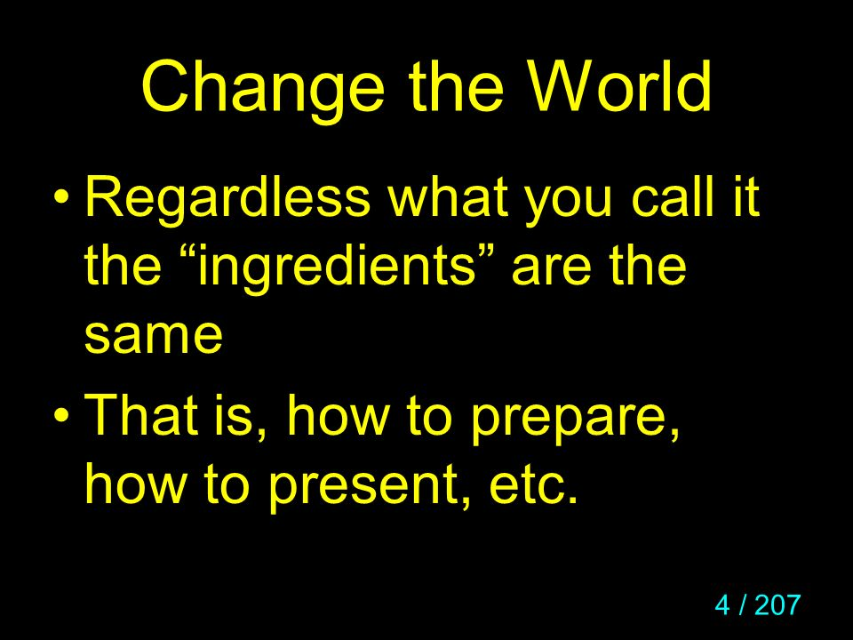4 / 207 Change the World Regardless what you call it the ingredients are the same That is, how to prepare, how to present, etc.
