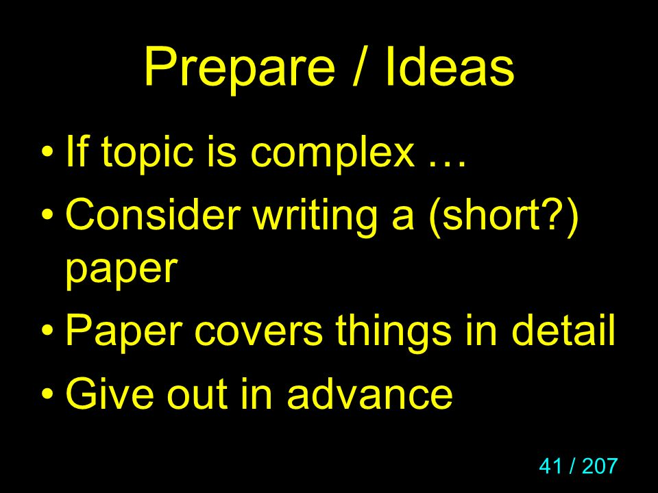 41 / 207 Prepare / Ideas If topic is complex … Consider writing a (short?) paper Paper covers things in detail Give out in advance