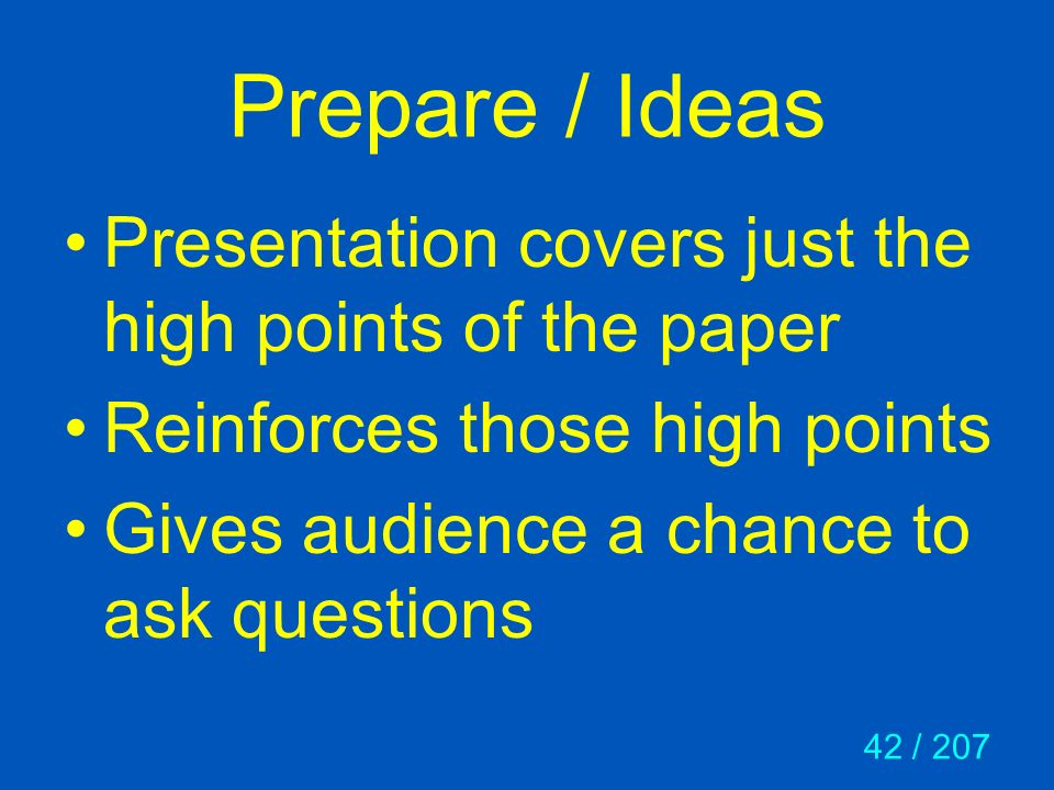 42 / 207 Prepare / Ideas Presentation covers just the high points of the paper Reinforces those high points Gives audience a chance to ask questions