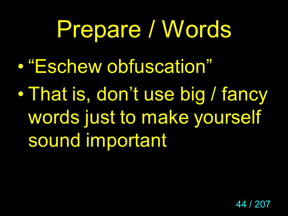 44 / 207 Prepare / Words Eschew obfuscation That is, dont use big / fancy words just to make yourself sound important