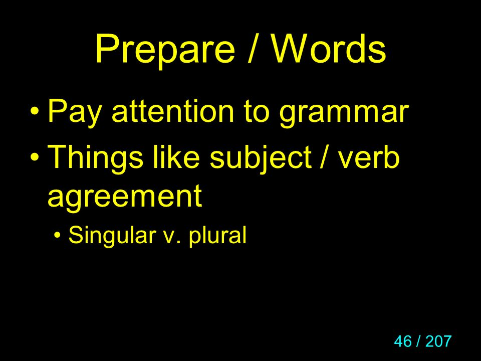 46 / 207 Prepare / Words Pay attention to grammar Things like subject / verb agreement Singular v. plural