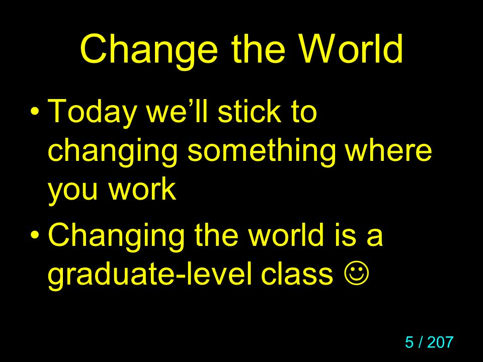 6 / 207 Change the World Maybe its changing the way you do system configuration Or the system for reading email