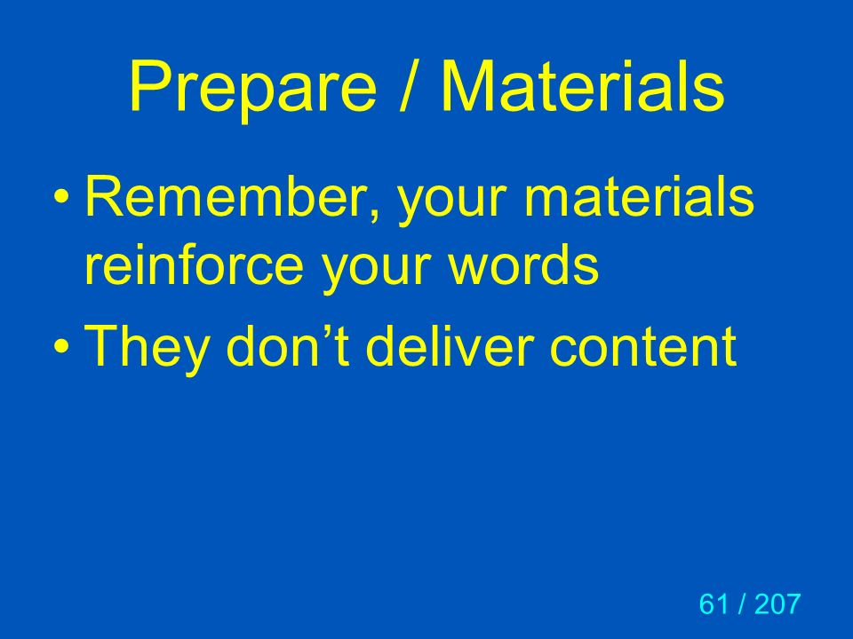 61 / 207 Prepare / Materials Remember, your materials reinforce your words They dont deliver content