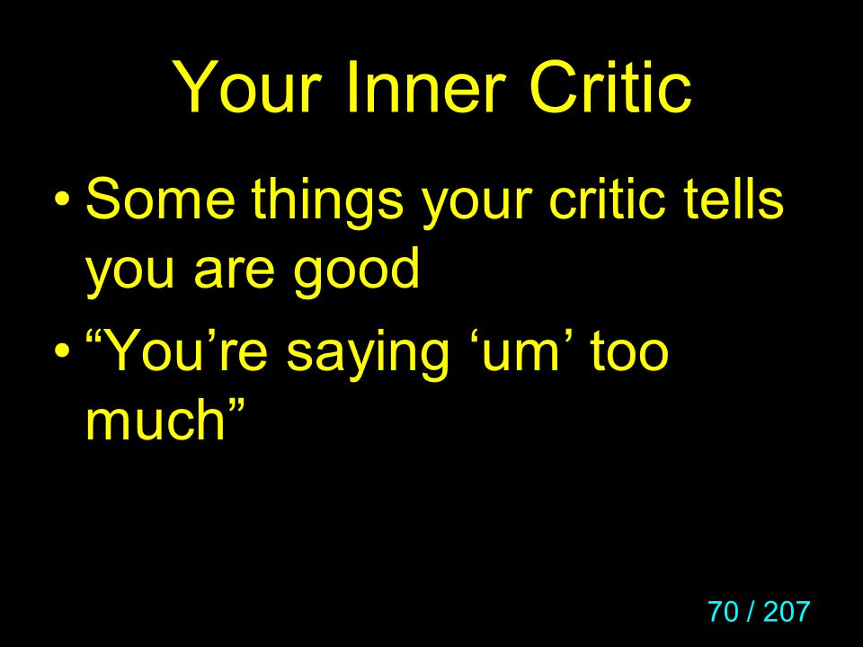 70 / 207 Your Inner Critic Some things your critic tells you are good Youre saying um too much