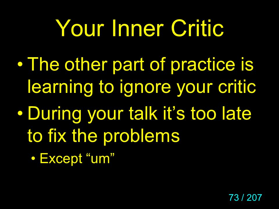 73 / 207 Your Inner Critic The other part of practice is learning to ignore your critic During your talk its too late to fix the problems Except um