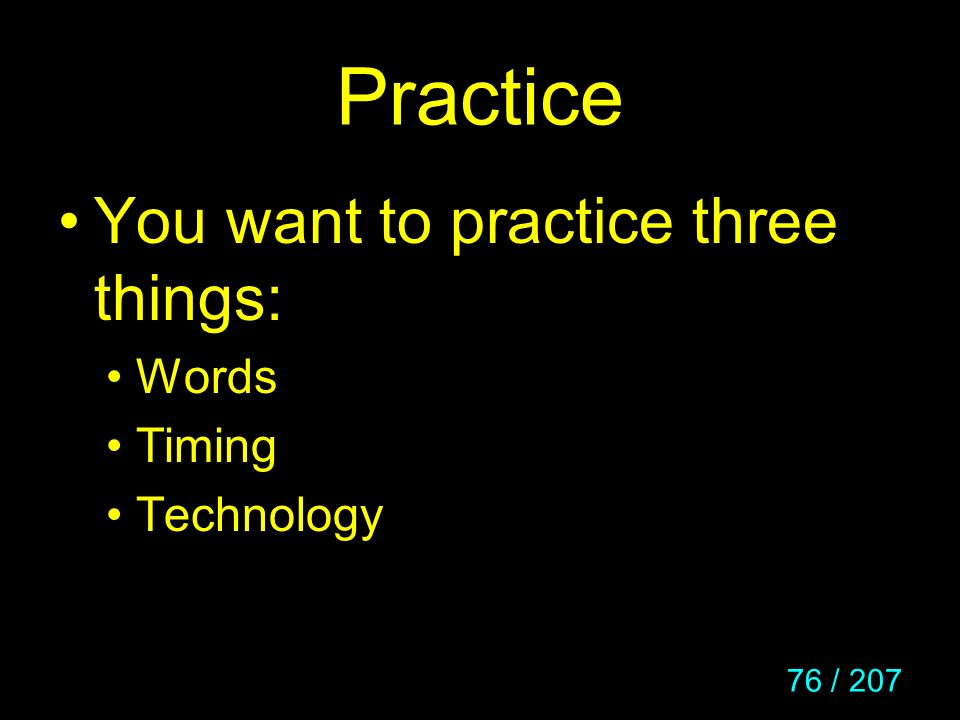 76 / 207 Practice You want to practice three things: Words Timing Technology
