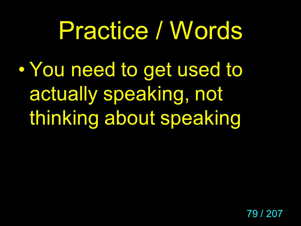 79 / 207 Practice / Words You need to get used to actually speaking, not thinking about speaking