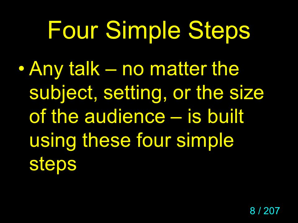 8 / 207 Four Simple Steps Any talk – no matter the subject, setting, or the size of the audience – is built using these four simple steps