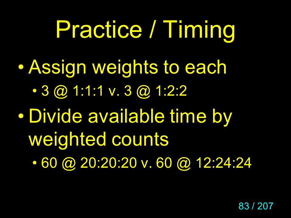 83 / 207 Practice / Timing Assign weights to each 3 @ 1:1:1 v. 3 @ 1:2:2 Divide available time by weighted counts 60 @ 20:20:20 v. 60 @ 12:24:24