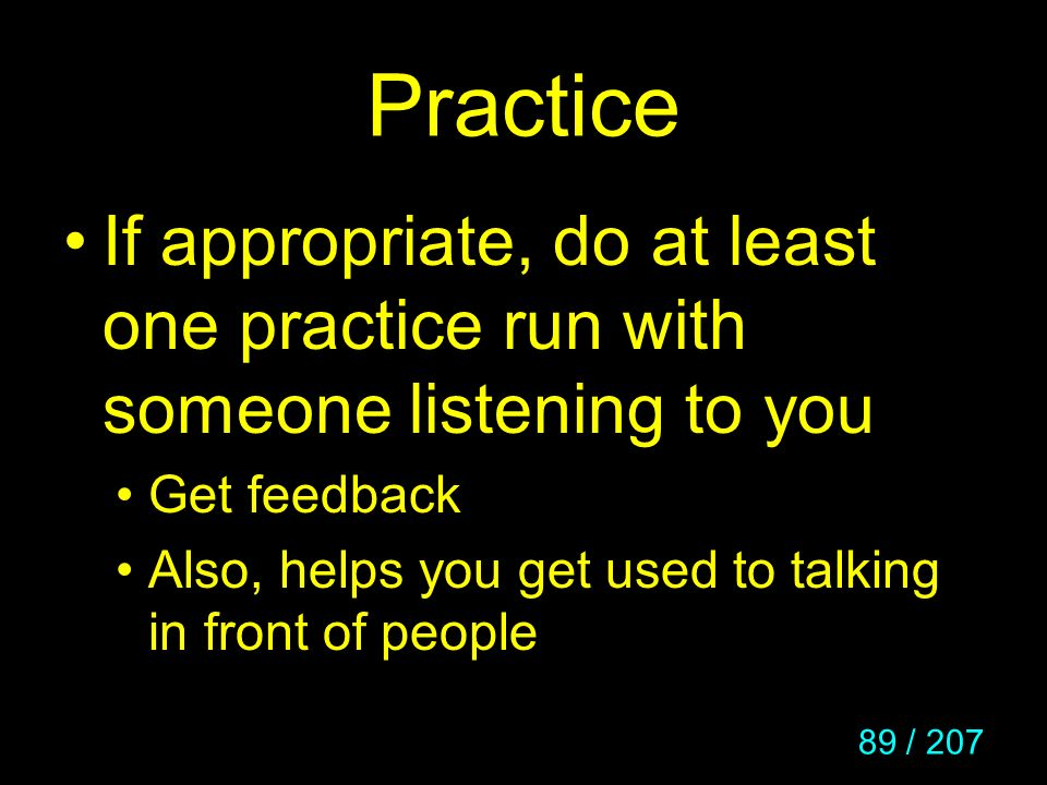 89 / 207 Practice If appropriate, do at least one practice run with someone listening to you Get feedback Also, helps you get used to talking in front