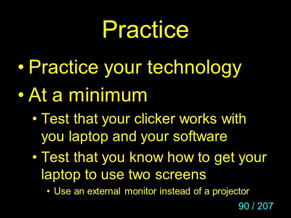 90 / 207 Practice Practice your technology At a minimum Test that your clicker works with you laptop and your software Test that you know how to get y
