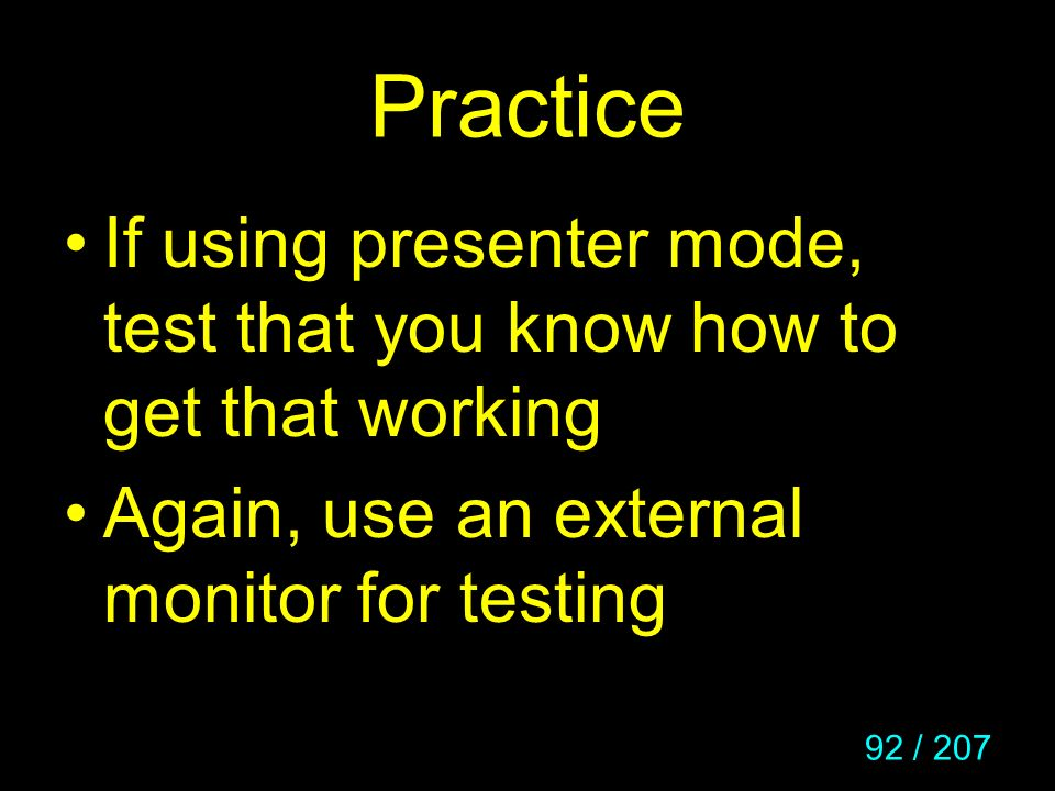 92 / 207 Practice If using presenter mode, test that you know how to get that working Again, use an external monitor for testing