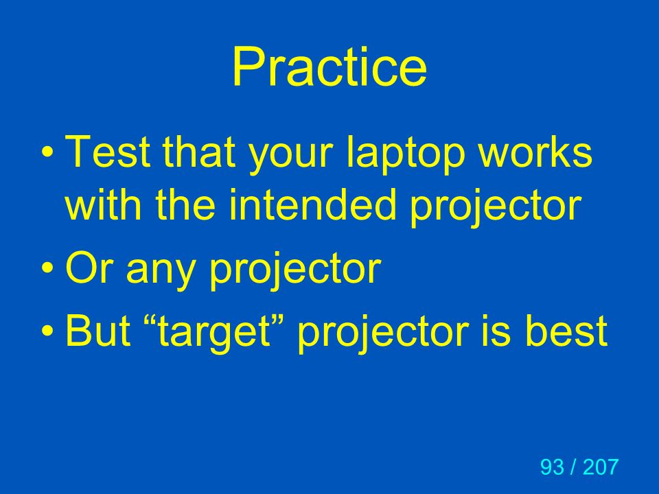 93 / 207 Practice Test that your laptop works with the intended projector Or any projector But target projector is best