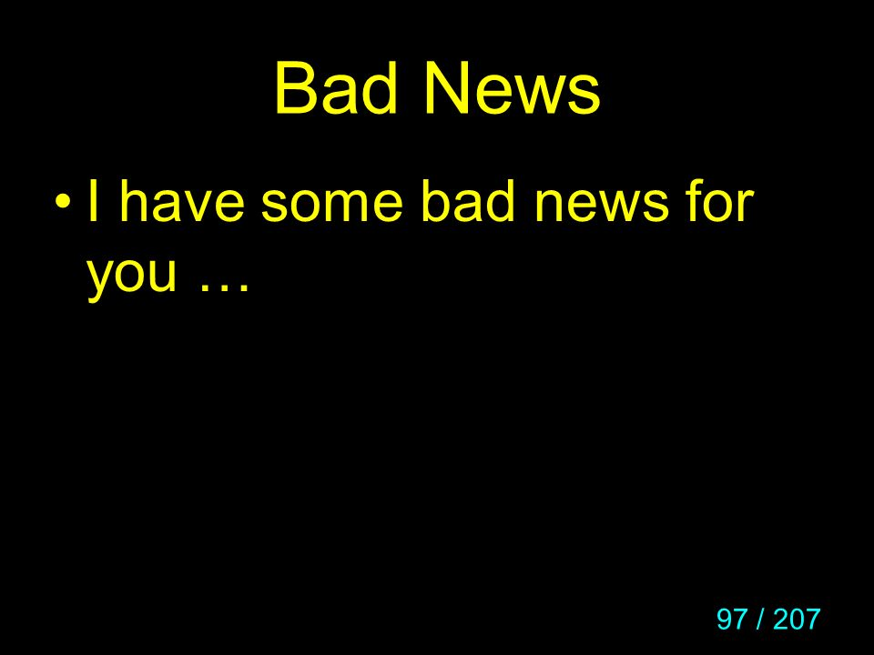 97 / 207 Bad News I have some bad news for you …