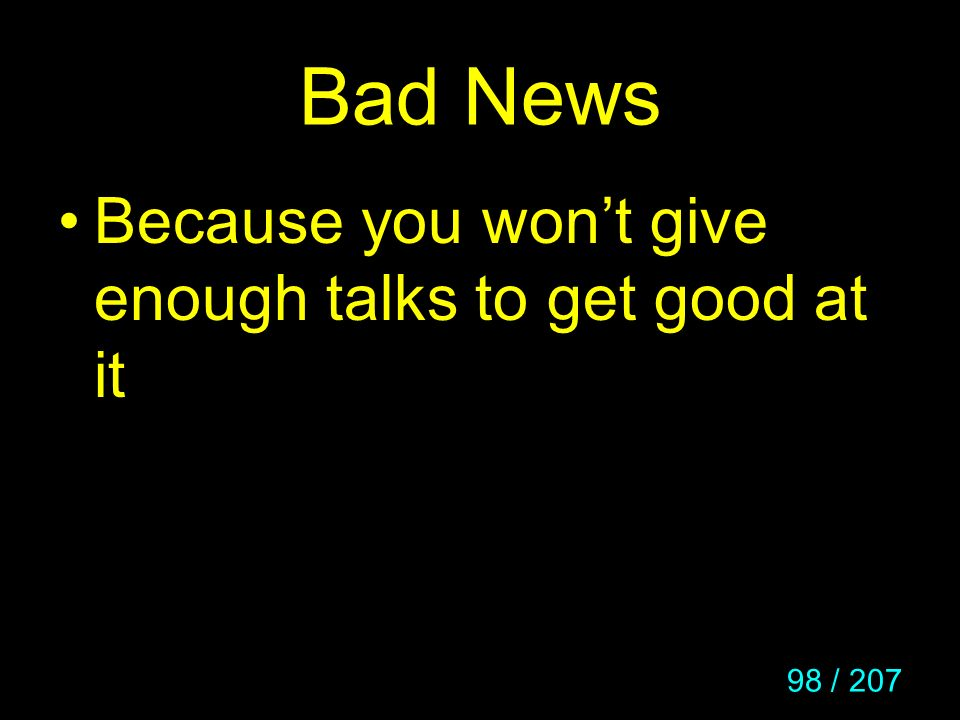 98 / 207 Bad News Because you wont give enough talks to get good at it