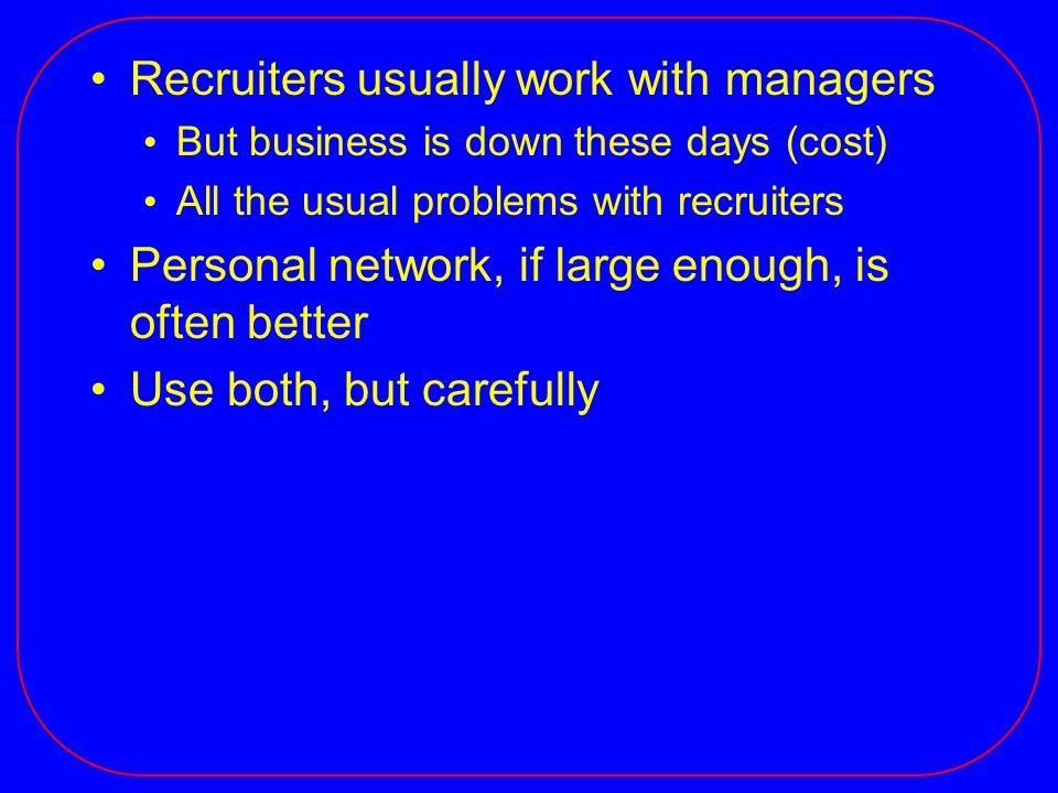Recruiters usually work with managers But business is down these days (cost) All the usual problems with recruiters Personal network, if large enough, is often better Use both, but carefully