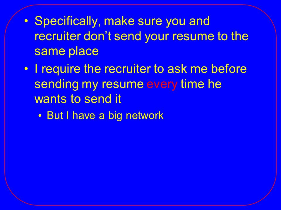 Specifically, make sure you and recruiter dont send your resume to the same place I require the recruiter to ask me before sending my resume every tim