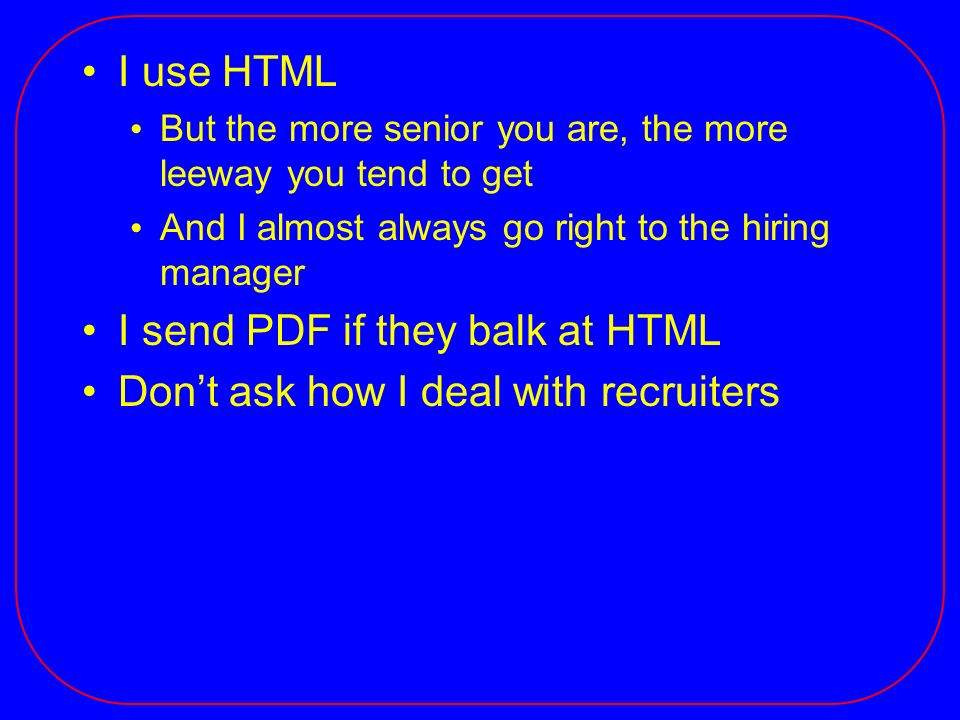 I use HTML But the more senior you are, the more leeway you tend to get And I almost always go right to the hiring manager I send PDF if they balk at HTML Dont ask how I deal with recruiters