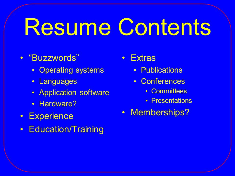 Resume Contents Buzzwords Operating systems Languages Application software Hardware? Experience Education/Training Extras Publications Conferences Com