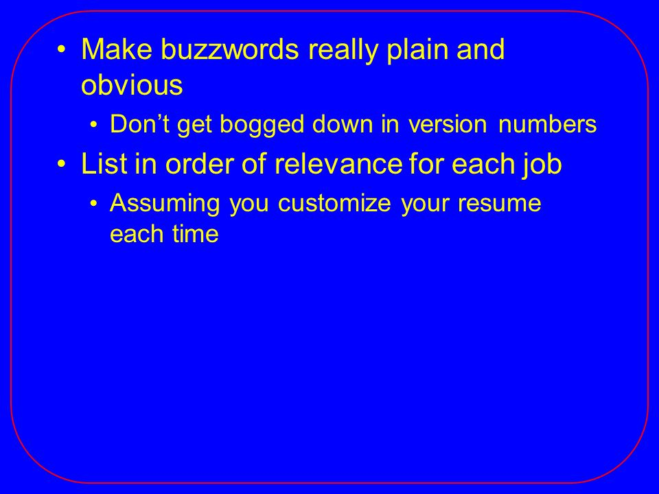 Make buzzwords really plain and obvious Dont get bogged down in version numbers List in order of relevance for each job Assuming you customize your re