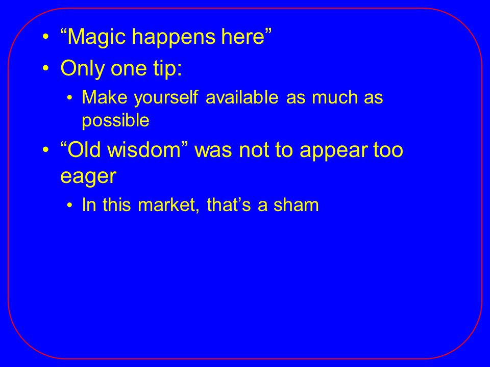 Magic happens here Only one tip: Make yourself available as much as possible Old wisdom was not to appear too eager In this market, thats a sham