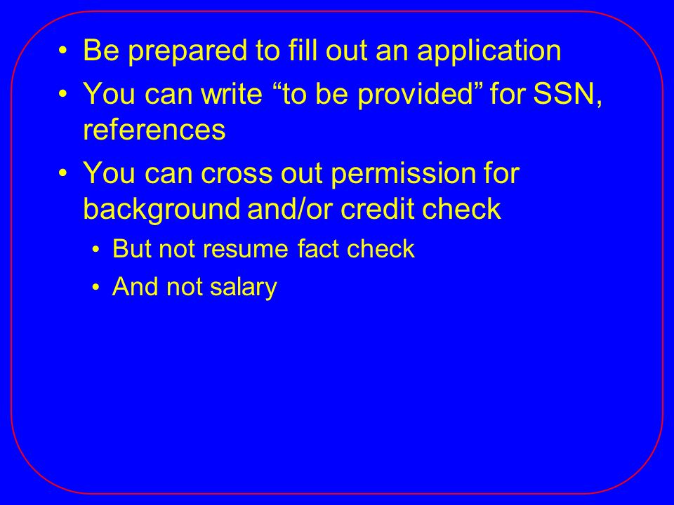 Be prepared to fill out an application You can write to be provided for SSN, references You can cross out permission for background and/or credit chec