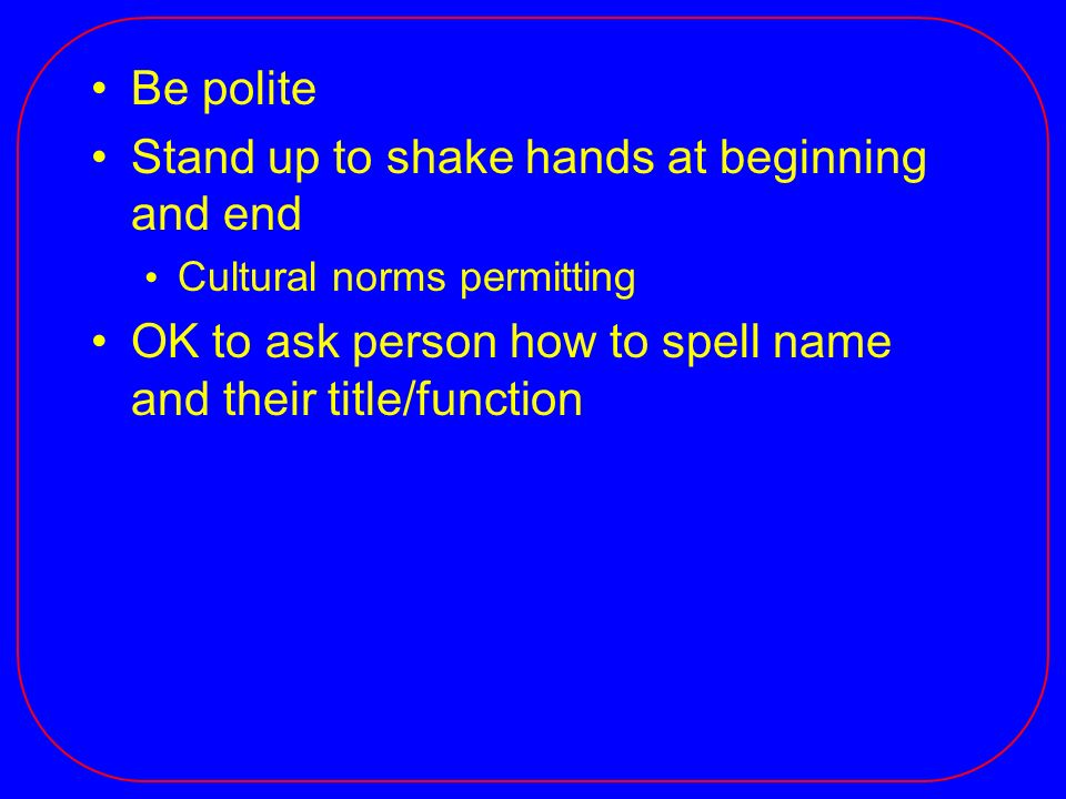 Be polite Stand up to shake hands at beginning and end Cultural norms permitting OK to ask person how to spell name and their title/function