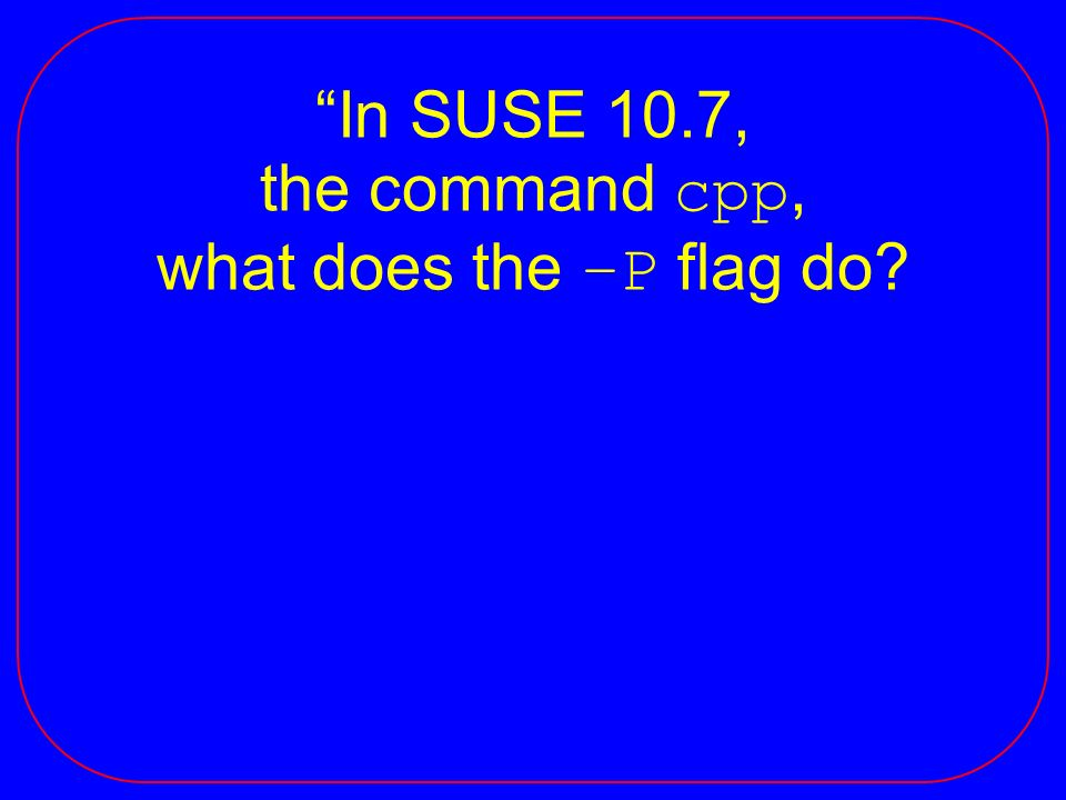 In SUSE 10.7, the command cpp, what does the –P flag do