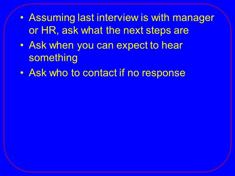 Assuming last interview is with manager or HR, ask what the next steps are Ask when you can expect to hear something Ask who to contact if no response