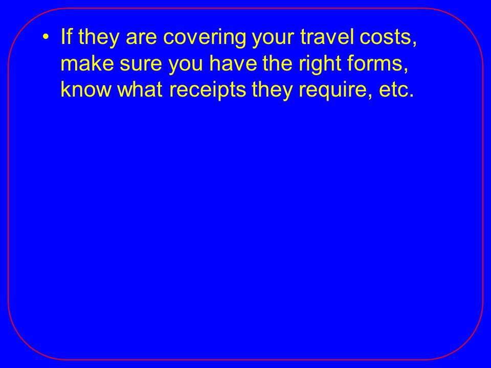 If they are covering your travel costs, make sure you have the right forms, know what receipts they require, etc.