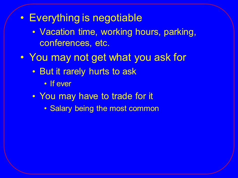 Everything is negotiable Vacation time, working hours, parking, conferences, etc.