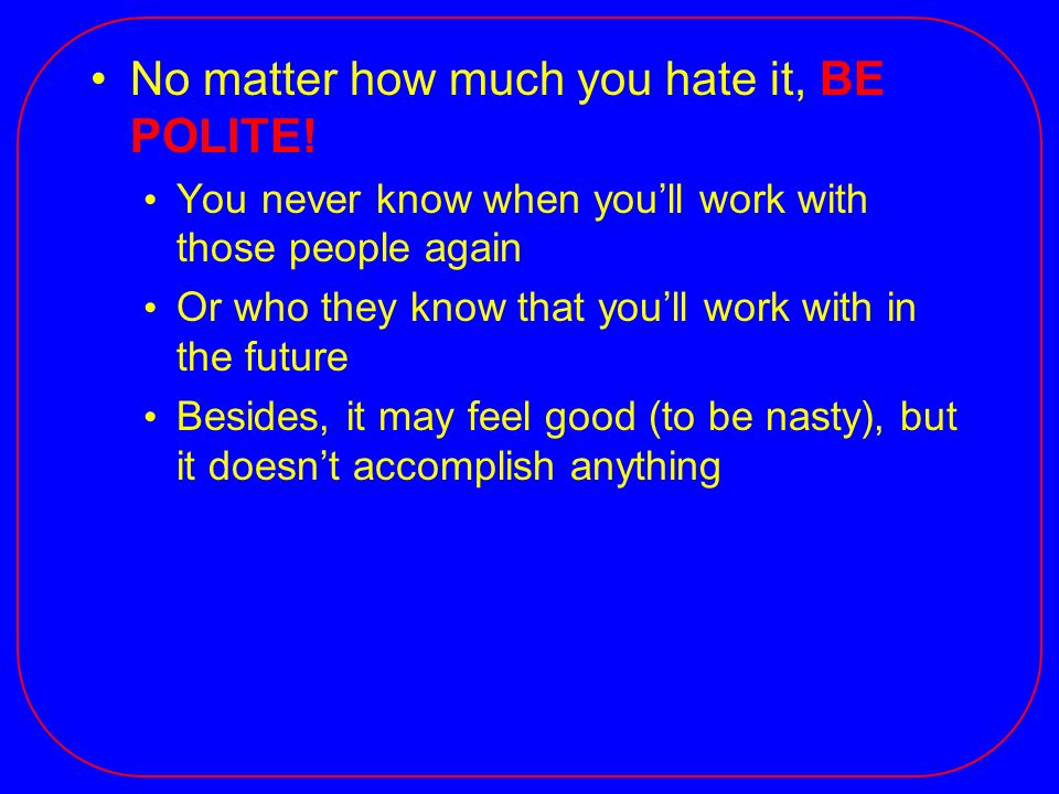 No matter how much you hate it, BE POLITE! You never know when youll work with those people again Or who they know that youll work with in the future