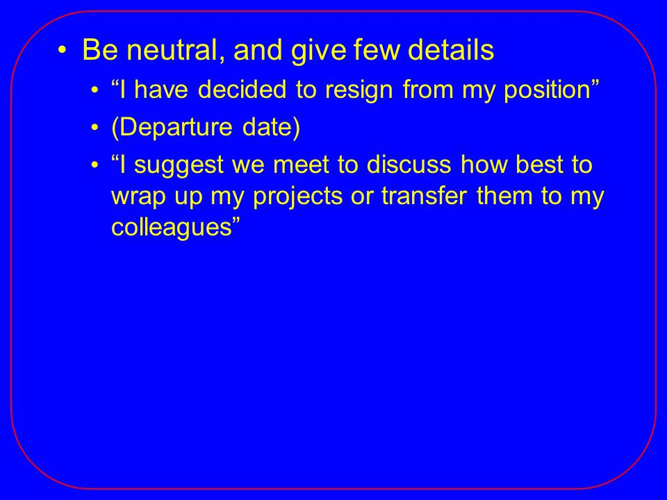 Be neutral, and give few details I have decided to resign from my position (Departure date) I suggest we meet to discuss how best to wrap up my projects or transfer them to my colleagues