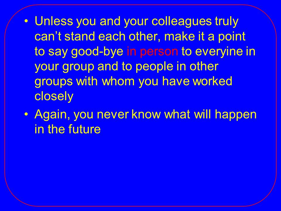 Unless you and your colleagues truly cant stand each other, make it a point to say good-bye in person to everyine in your group and to people in other groups with whom you have worked closely Again, you never know what will happen in the future