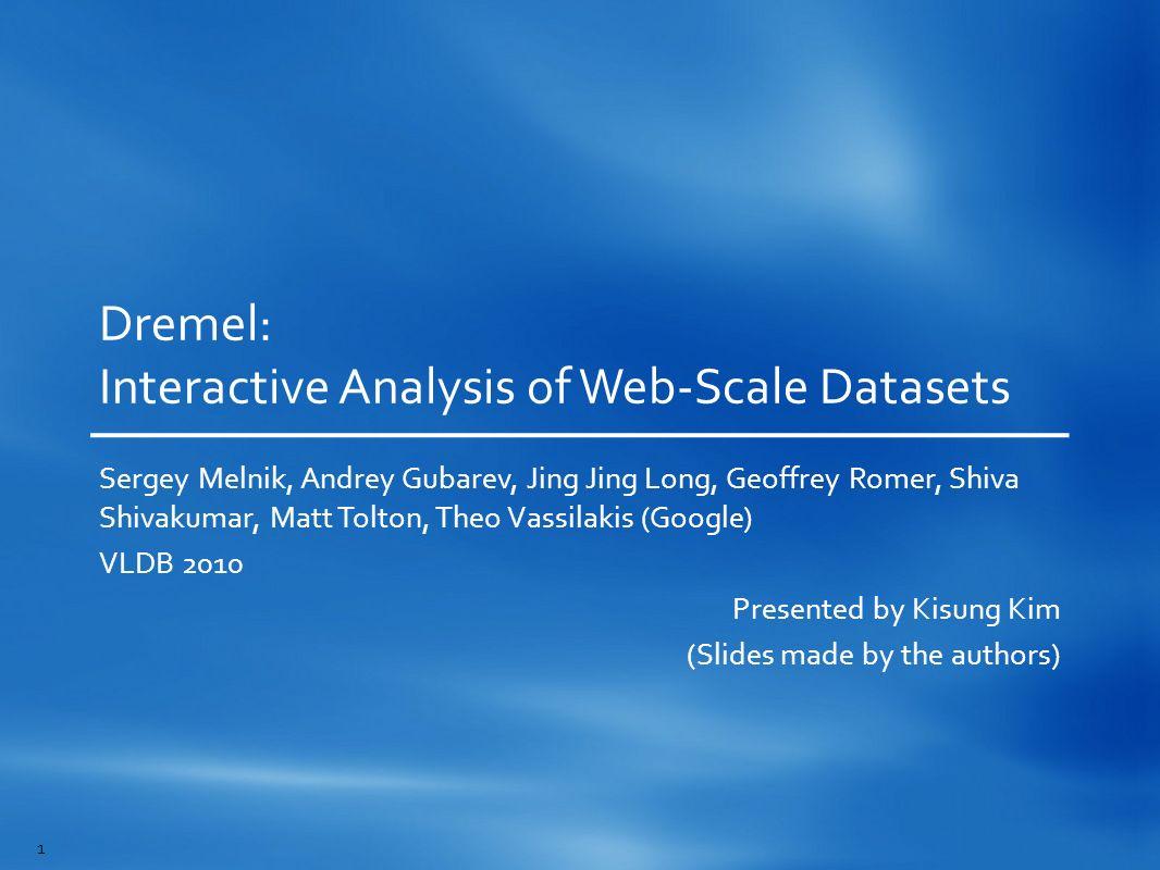 Dremel: Interactive Analysis of Web-Scale Datasets Sergey Melnik, Andrey Gubarev, Jing Jing Long, Geoffrey Romer, Shiva Shivakumar, Matt Tolton, Theo
